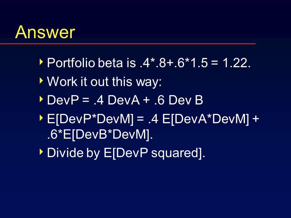Answer  Portfolio beta is.4*.8+.6*1.5 = 1.22.