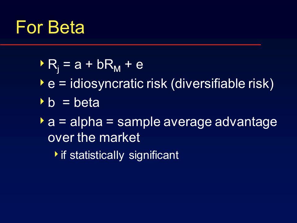 For Beta  R j = a + bR M + e  e = idiosyncratic risk (diversifiable risk)  b = beta  a = alpha = sample average advantage over the market  if statistically significant