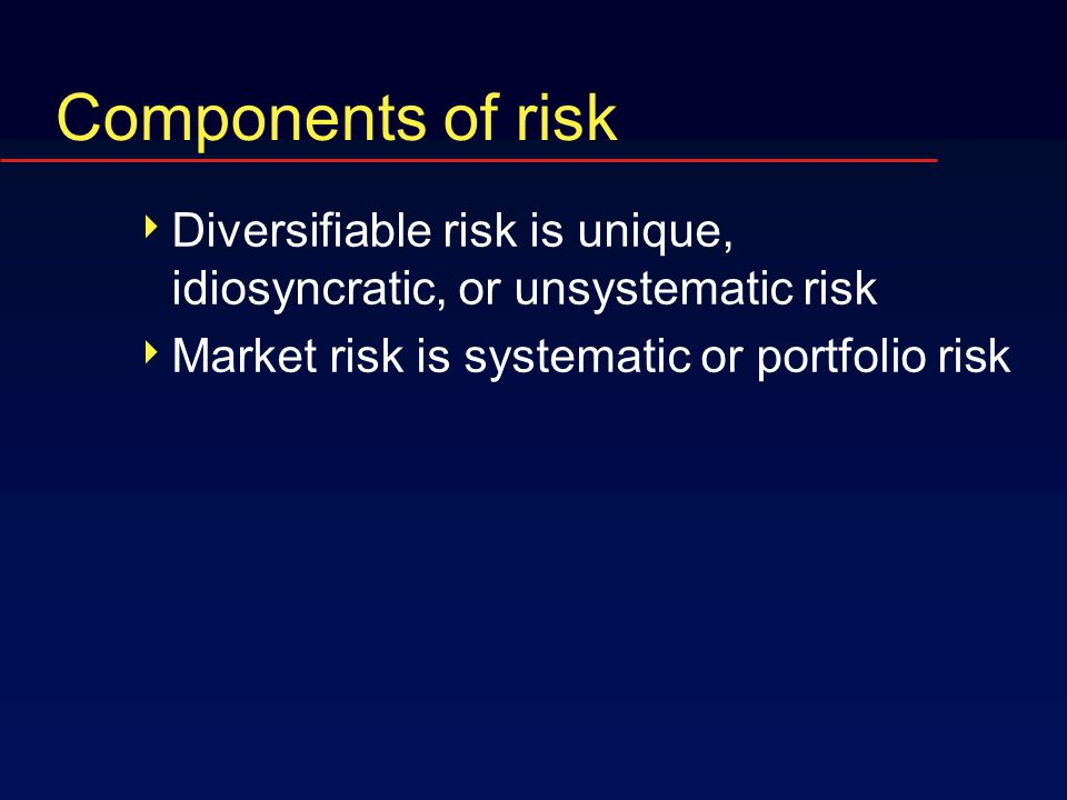 Components of risk  Diversifiable risk is unique, idiosyncratic, or unsystematic risk  Market risk is systematic or portfolio risk