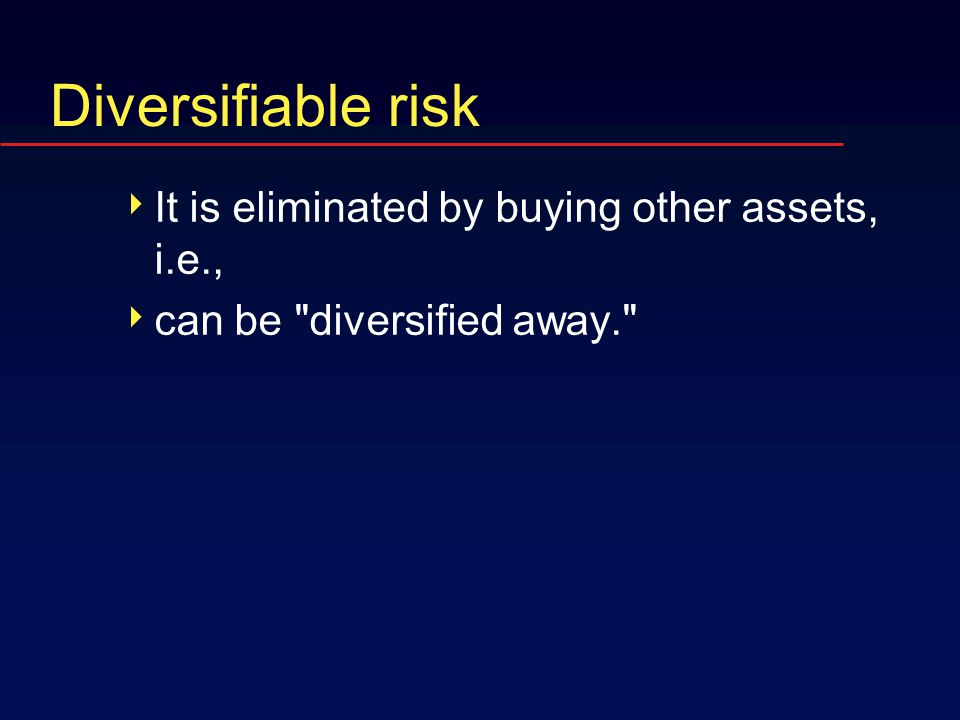 Diversifiable risk  It is eliminated by buying other assets, i.e.,  can be