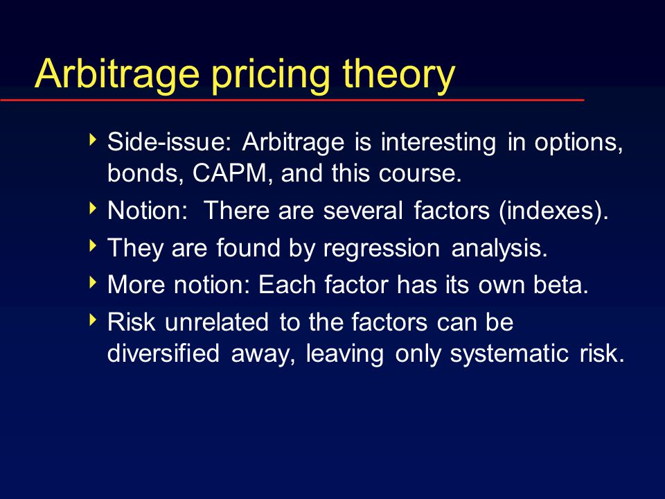Arbitrage pricing theory  Side-issue: Arbitrage is interesting in options, bonds, CAPM, and this course.  Notion: There are several factors (indexes
