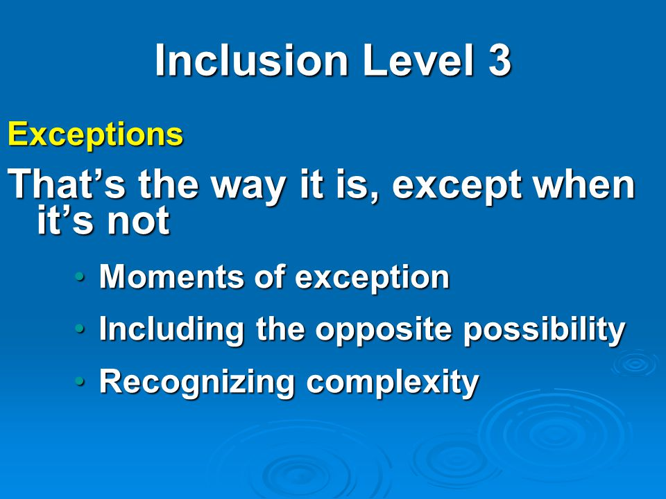 Inclusion Level 3 Exceptions That's the way it is, except when it's not Moments of exceptionMoments of exception Including the opposite possibilityIncluding the opposite possibility Recognizing complexityRecognizing complexity