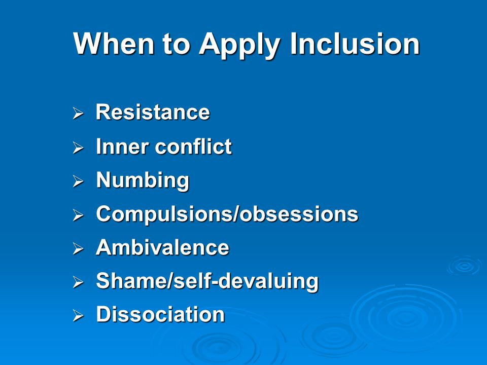 When to Apply Inclusion  Resistance  Inner conflict  Numbing  Compulsions/obsessions  Ambivalence  Shame/self-devaluing  Dissociation