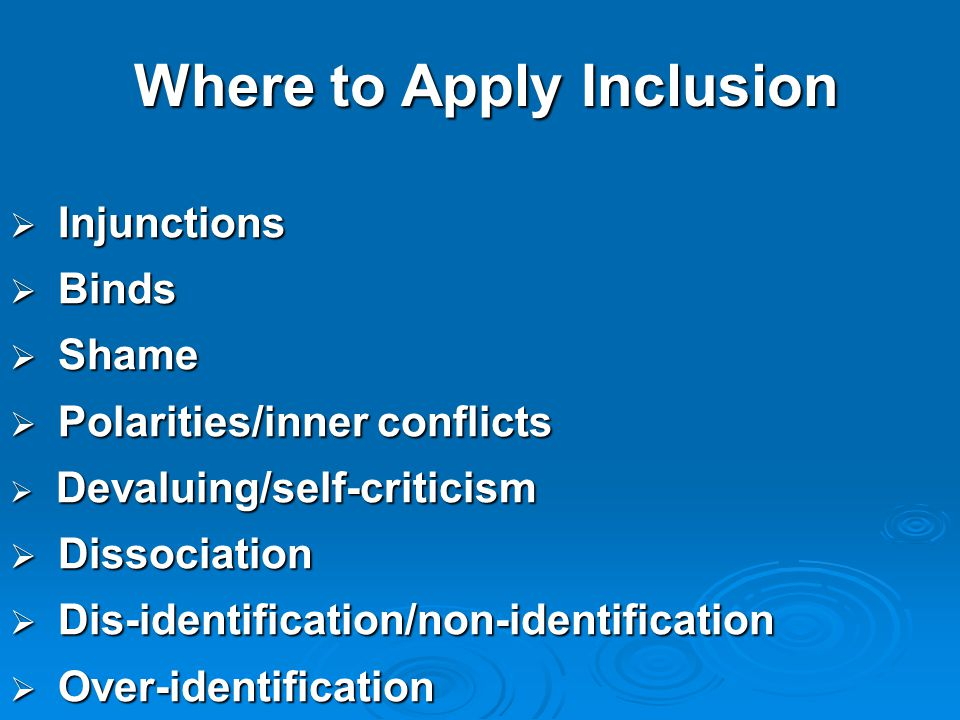 Where to Apply Inclusion  Injunctions  Binds  Shame  Polarities/inner conflicts  Devaluing/self-criticism  Dissociation  Dis-identification/non-identification  Over-identification