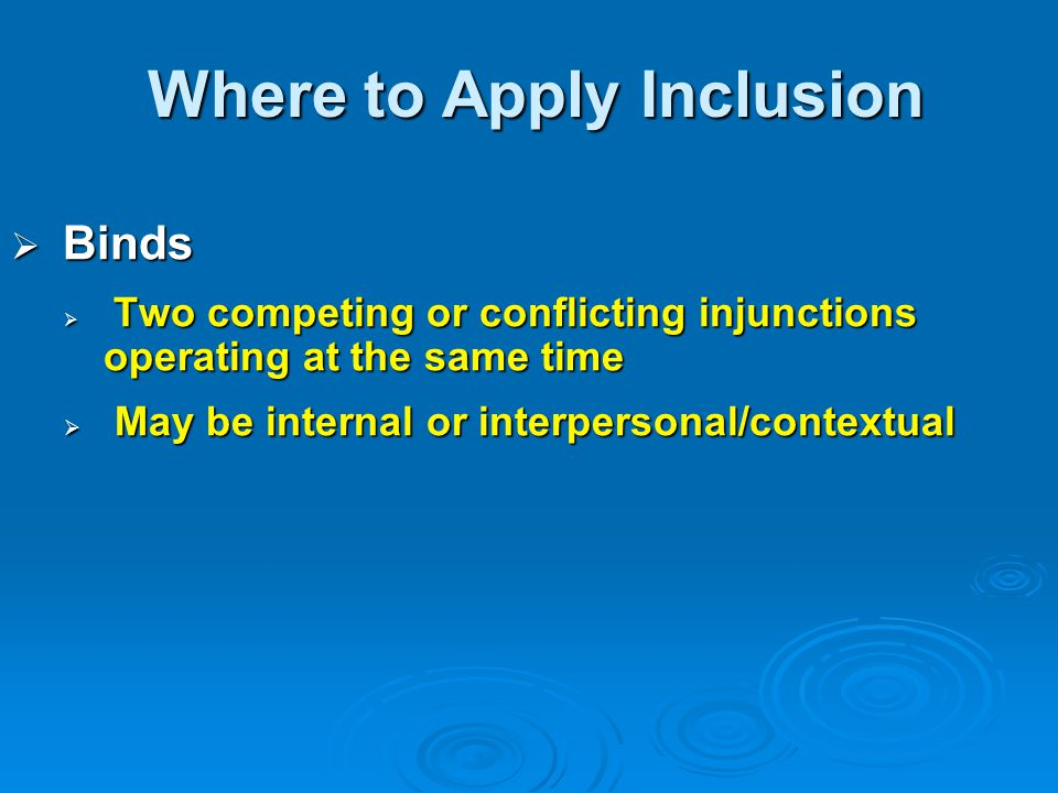 Where to Apply Inclusion  Binds  Two competing or conflicting injunctions operating at the same time  May be internal or interpersonal/contextual