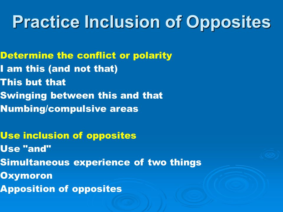 Practice Inclusion of Opposites Determine the conflict or polarity I am this (and not that) This but that Swinging between this and that Numbing/compulsive areas Use inclusion of opposites Use and Simultaneous experience of two things Oxymoron Apposition of opposites