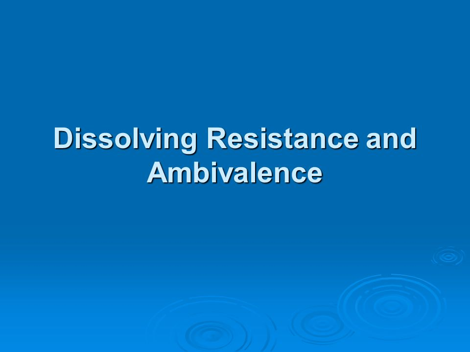 Dissolving Resistance and Ambivalence