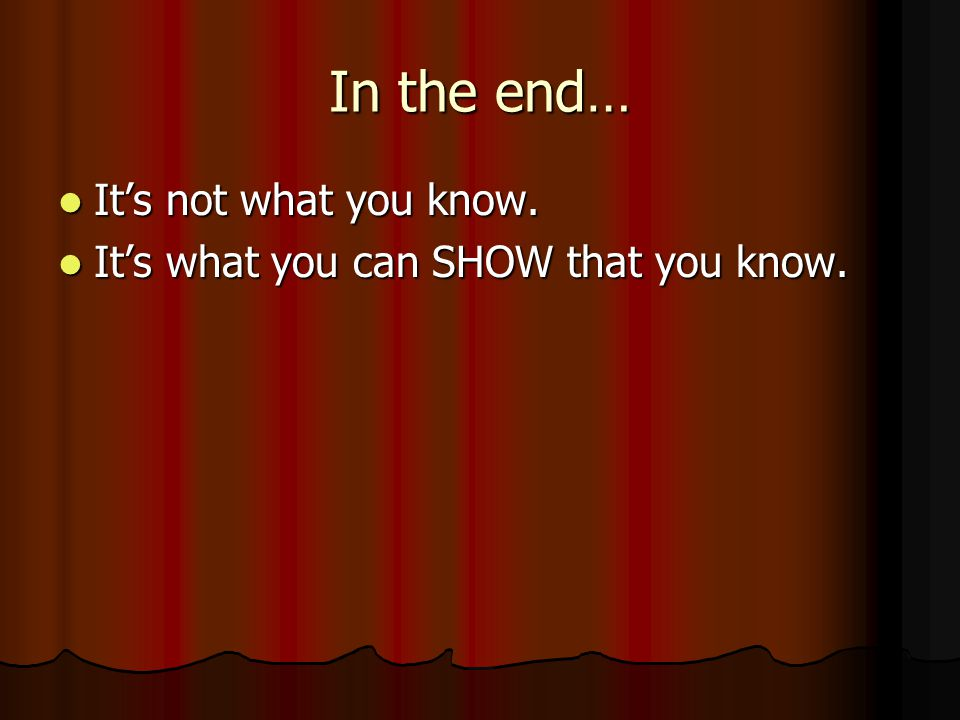In the end… It's not what you know. It's not what you know.