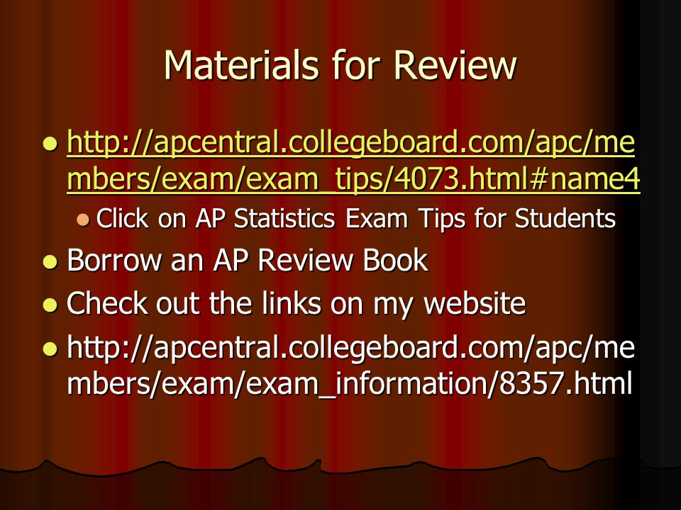 Materials for Review http://apcentral.collegeboard.com/apc/me mbers/exam/exam_tips/4073.html#name4 http://apcentral.collegeboard.com/apc/me mbers/exam/exam_tips/4073.html#name4 http://apcentral.collegeboard.com/apc/me mbers/exam/exam_tips/4073.html#name4 http://apcentral.collegeboard.com/apc/me mbers/exam/exam_tips/4073.html#name4 Click on AP Statistics Exam Tips for Students Click on AP Statistics Exam Tips for Students Borrow an AP Review Book Borrow an AP Review Book Check out the links on my website Check out the links on my website http://apcentral.collegeboard.com/apc/me mbers/exam/exam_information/8357.html http://apcentral.collegeboard.com/apc/me mbers/exam/exam_information/8357.html
