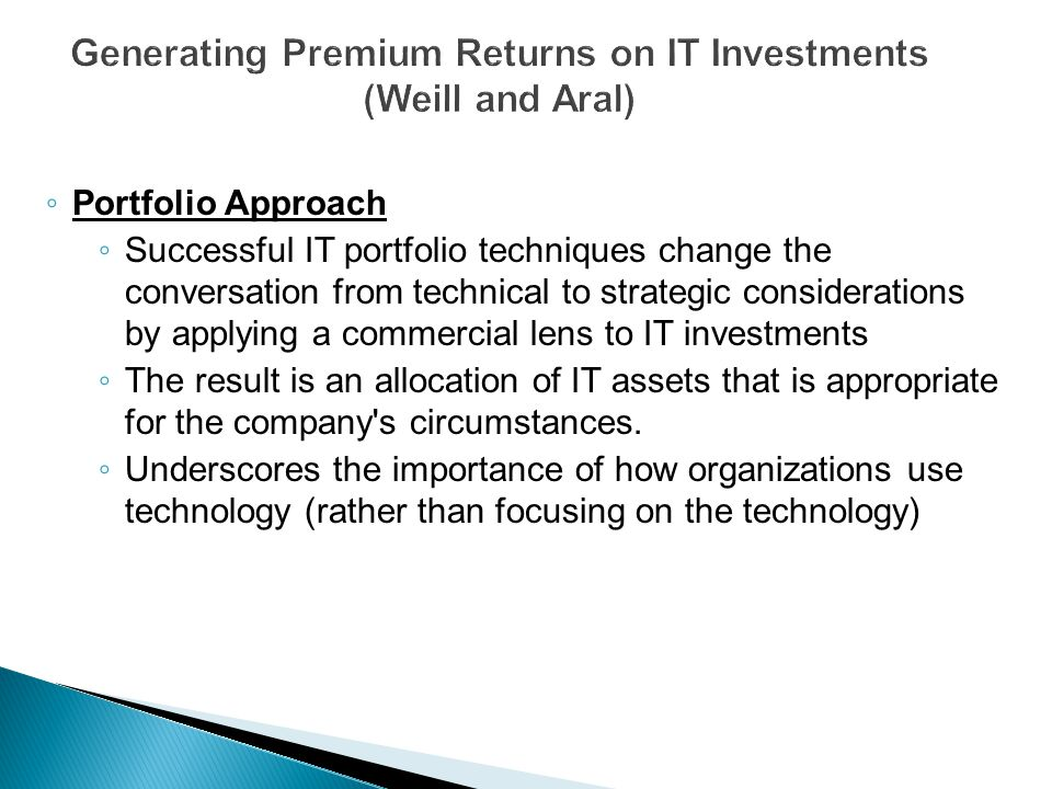 ◦ Portfolio Approach ◦ Successful IT portfolio techniques change the conversation from technical to strategic considerations by applying a commercial lens to IT investments ◦ The result is an allocation of IT assets that is appropriate for the company s circumstances.