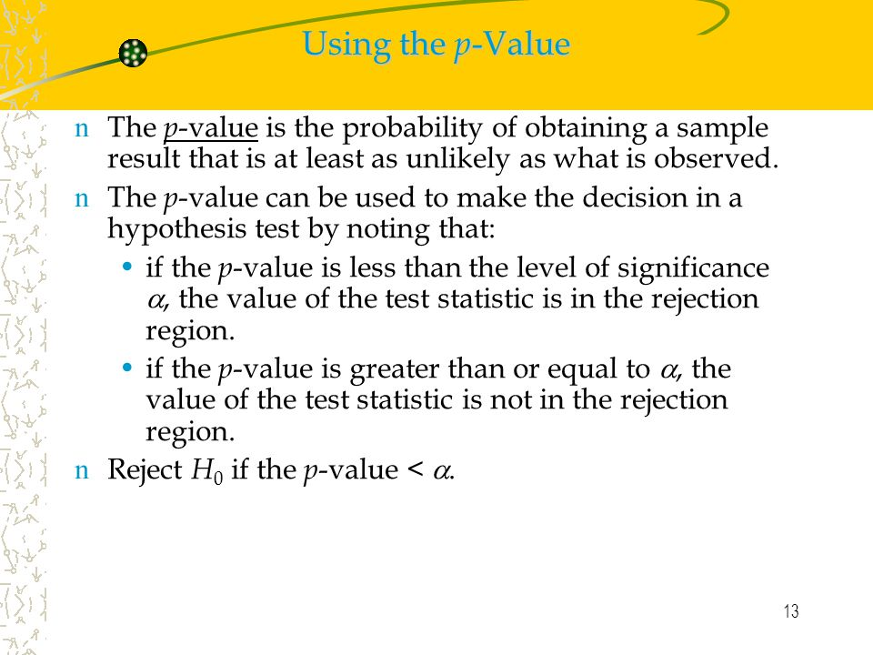 13 Using the p -Value n The p -value is the probability of obtaining a sample result that is at least as unlikely as what is observed.