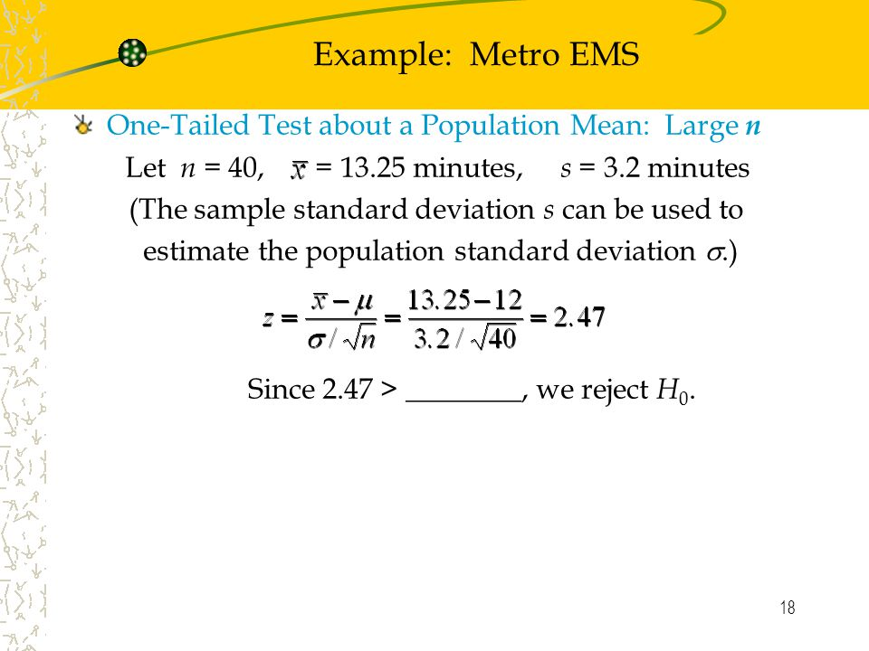 18 Example: Metro EMS One-Tailed Test about a Population Mean: Large n Let n = 40, = minutes, s = 3.2 minutes (The sample standard deviation s can be used to estimate the population standard deviation .) Since 2.47 > ________, we reject H 0.
