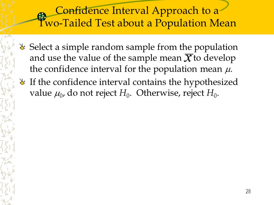 28 Confidence Interval Approach to a Two-Tailed Test about a Population Mean Select a simple random sample from the population and use the value of the sample mean to develop the confidence interval for the population mean .