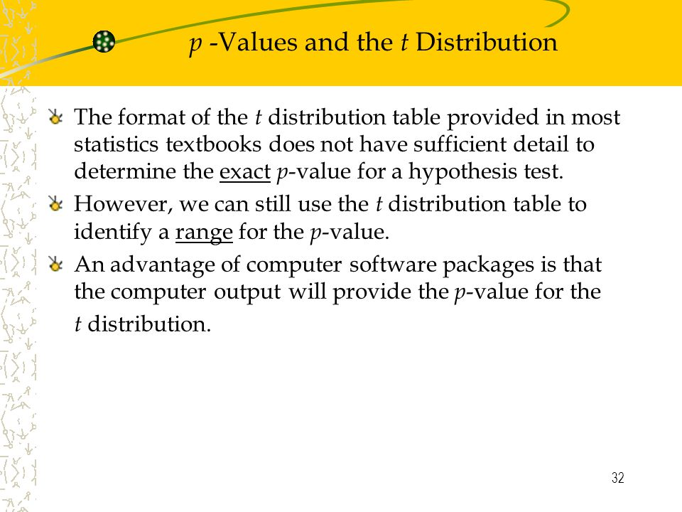 32 p -Values and the t Distribution The format of the t distribution table provided in most statistics textbooks does not have sufficient detail to determine the exact p -value for a hypothesis test.