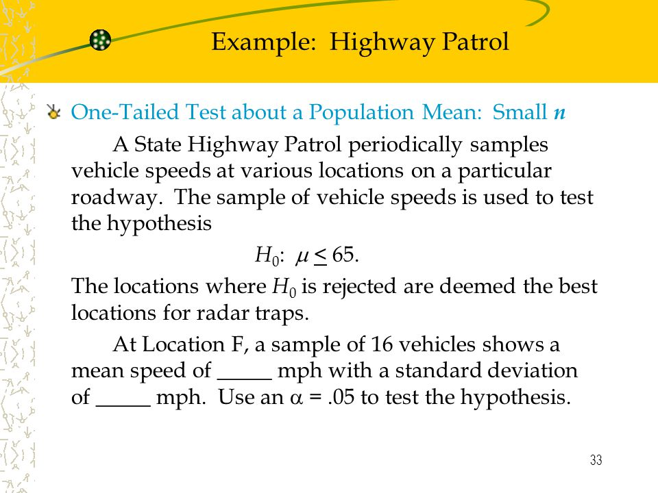 33 Example: Highway Patrol One-Tailed Test about a Population Mean: Small n A State Highway Patrol periodically samples vehicle speeds at various locations on a particular roadway.