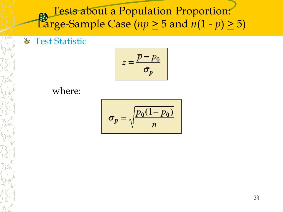 38 Tests about a Population Proportion: Large-Sample Case ( np > 5 and n (1 - p ) > 5) Test Statistic where: