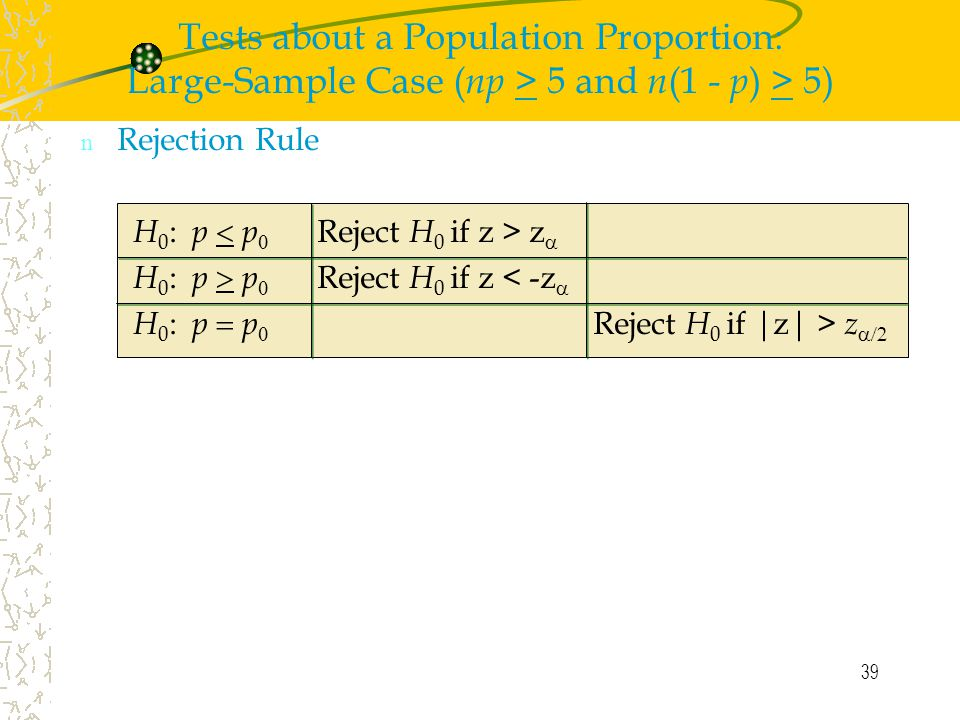 39 n Rejection Rule H 0 : p  p  Reject H 0 if z > z  H 0 : p  p  Reject H 0 if z < -z  H 0 : p  p  Reject H 0 if |z| > z  Tests about a Population Proportion: Large-Sample Case ( np > 5 and n (1 - p ) > 5)