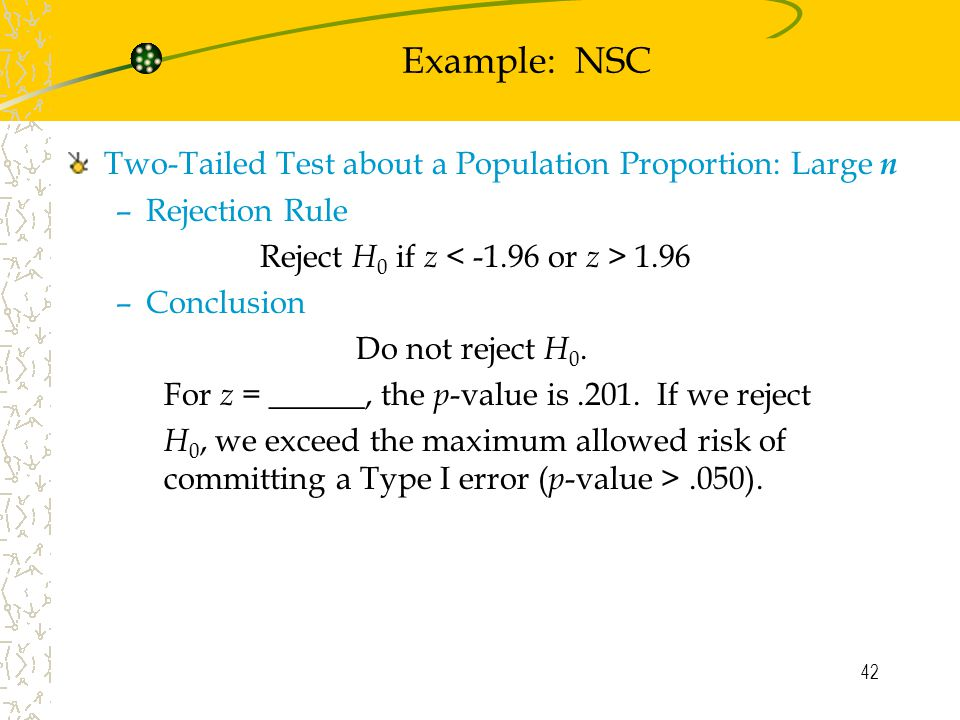 42 Example: NSC Two-Tailed Test about a Population Proportion: Large n –Rejection Rule Reject H 0 if z 1.96 –Conclusion Do not reject H 0.