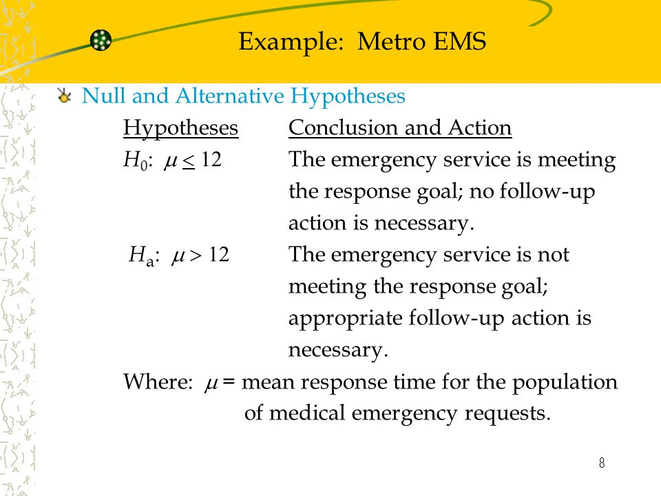 8 Example: Metro EMS Null and Alternative Hypotheses Hypotheses Conclusion and Action H 0 :  The emergency service is meeting the response goal; no follow-up action is necessary.