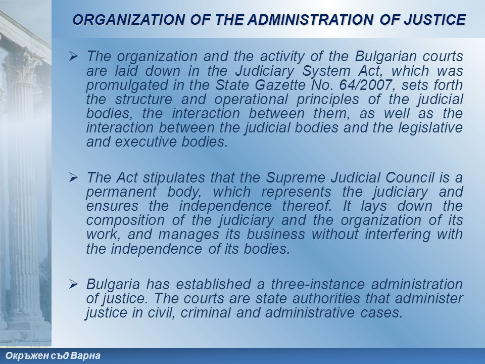 Окръжен съд Варна  The organization and the activity of the Bulgarian courts are laid down in the Judiciary System Act, which was promulgated in the