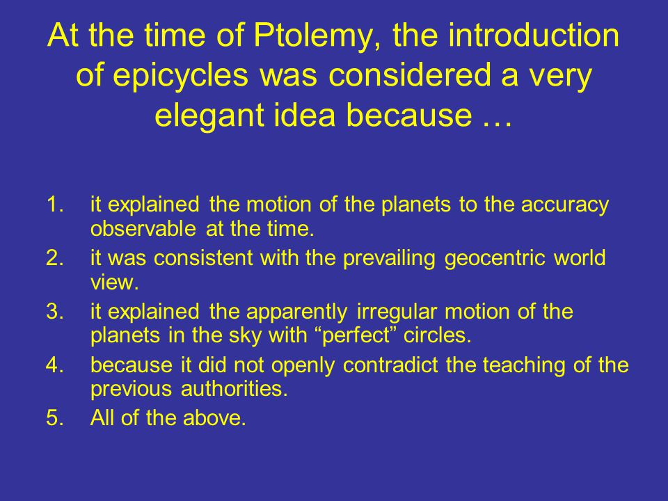 At the time of Ptolemy, the introduction of epicycles was considered a very elegant idea because … 1.it explained the motion of the planets to the accuracy observable at the time.