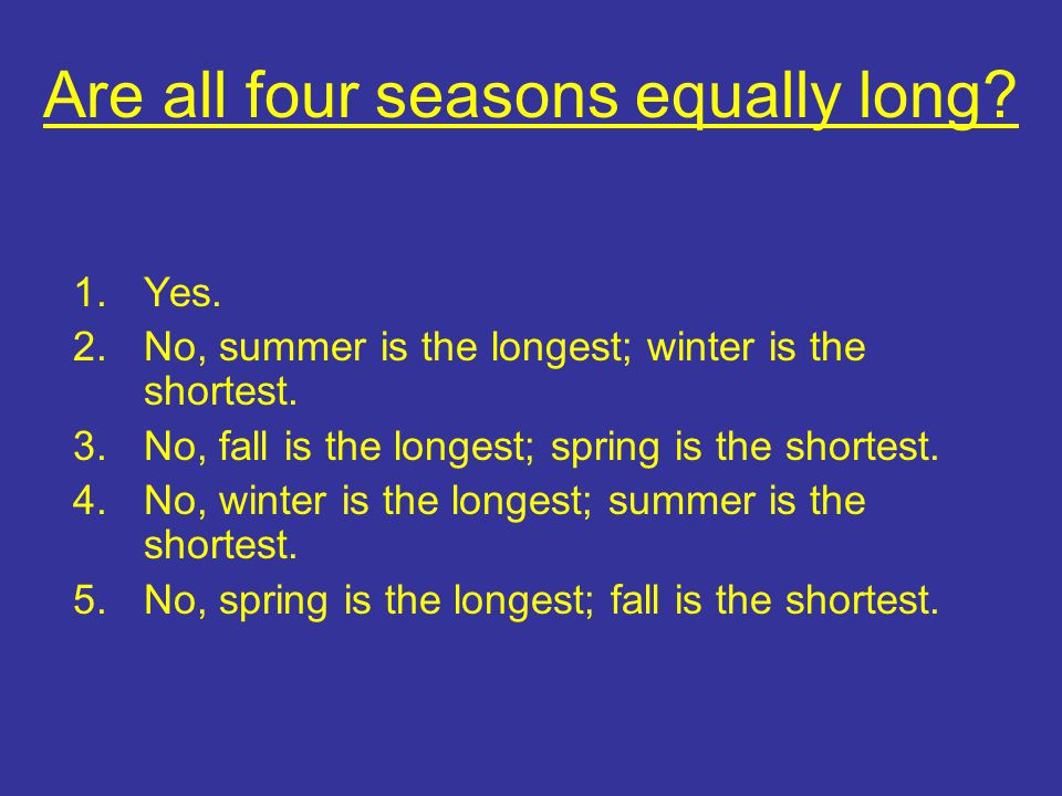 Are all four seasons equally long. 1.Yes. 2.No, summer is the longest; winter is the shortest.