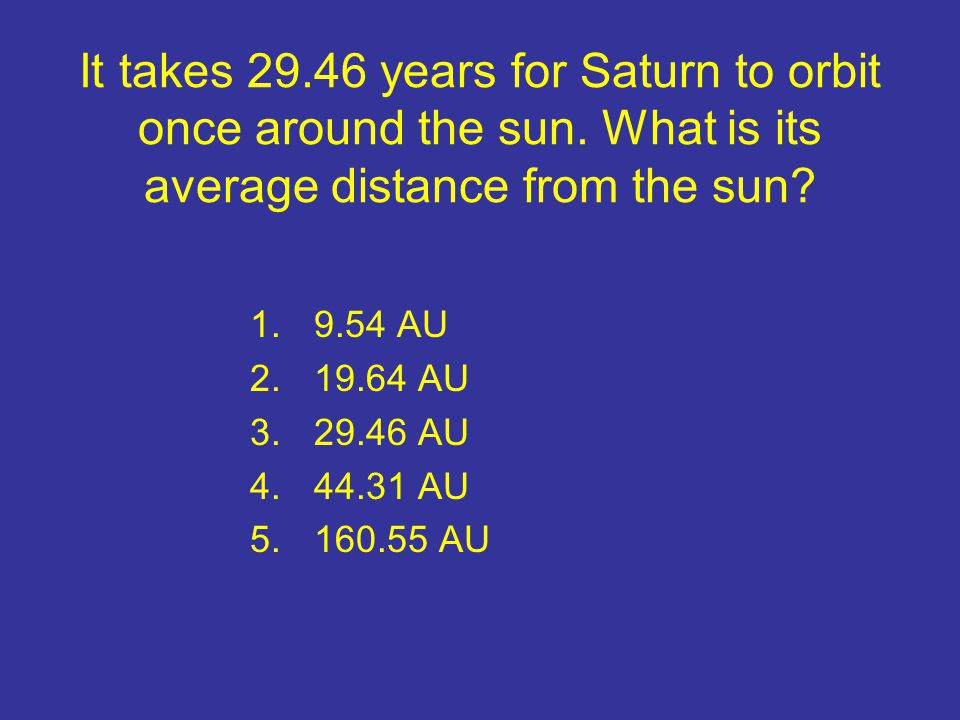 It takes 29.46 years for Saturn to orbit once around the sun.