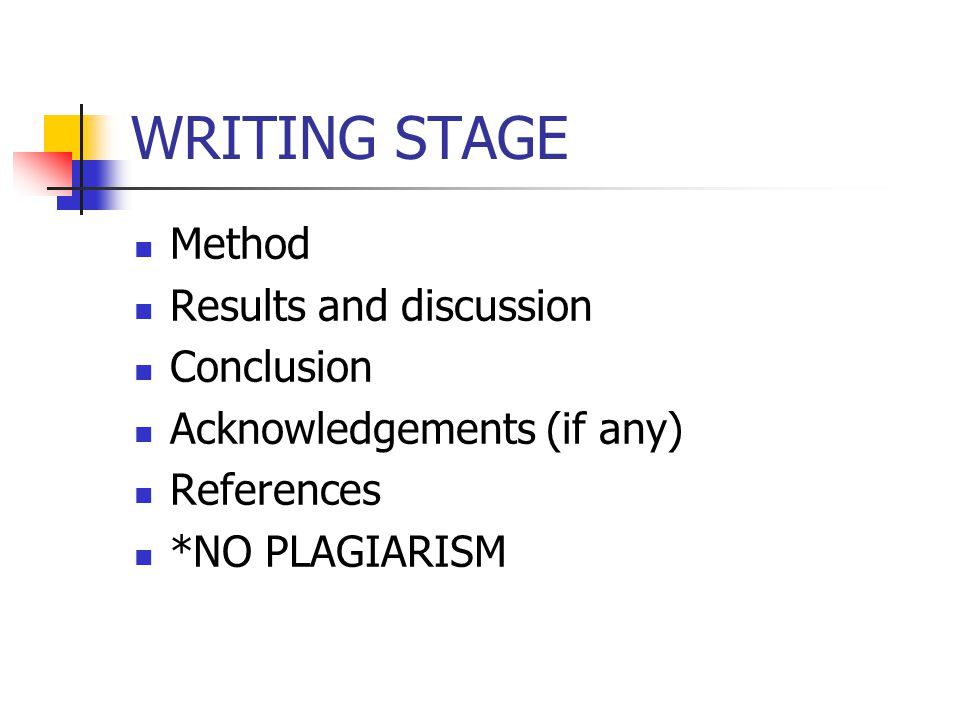 WRITING STAGE Method Results and discussion Conclusion Acknowledgements (if any) References *NO PLAGIARISM