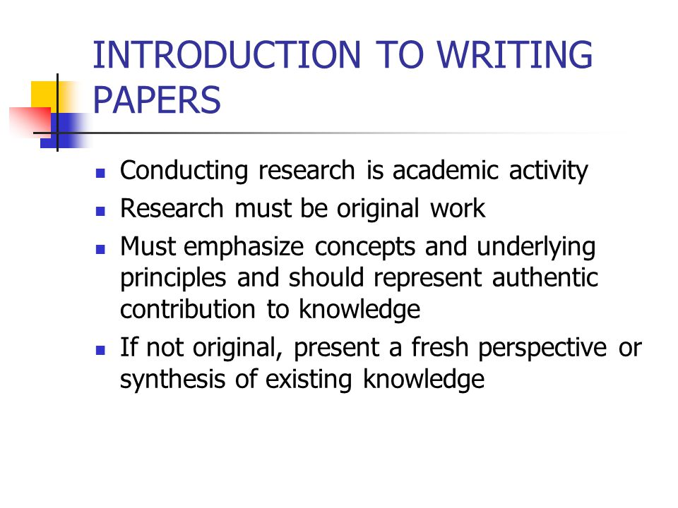 INTRODUCTION TO WRITING PAPERS Conducting research is academic activity Research must be original work Must emphasize concepts and underlying principles and should represent authentic contribution to knowledge If not original, present a fresh perspective or synthesis of existing knowledge