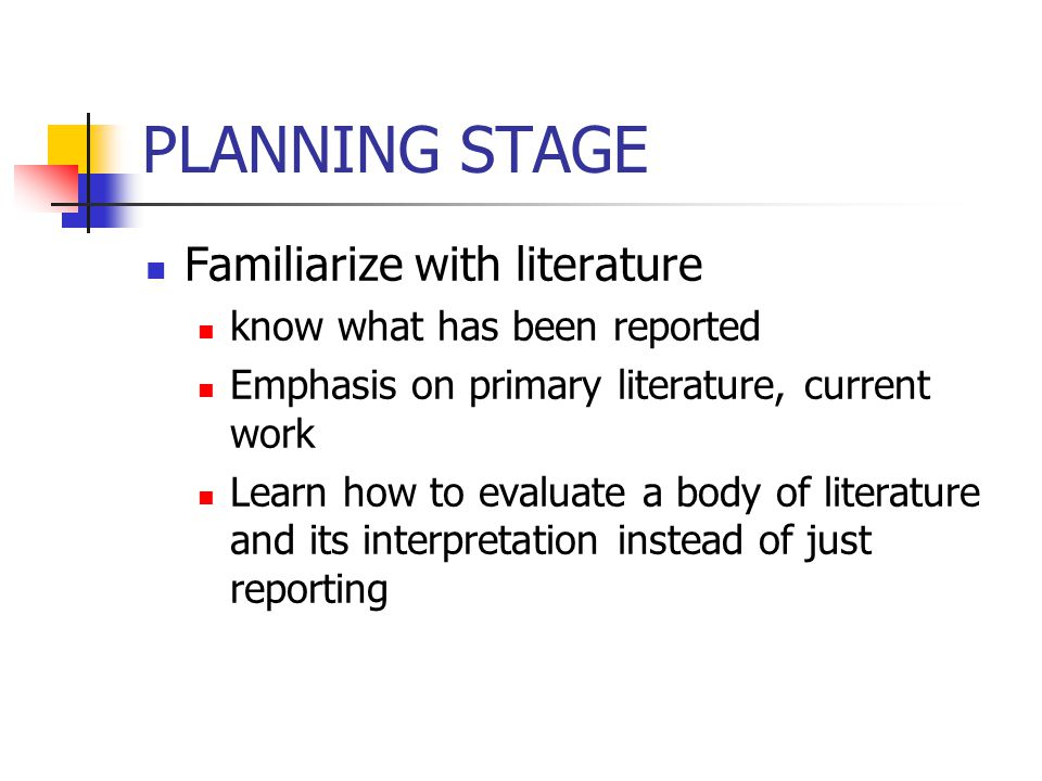 PLANNING STAGE Familiarize with literature know what has been reported Emphasis on primary literature, current work Learn how to evaluate a body of literature and its interpretation instead of just reporting