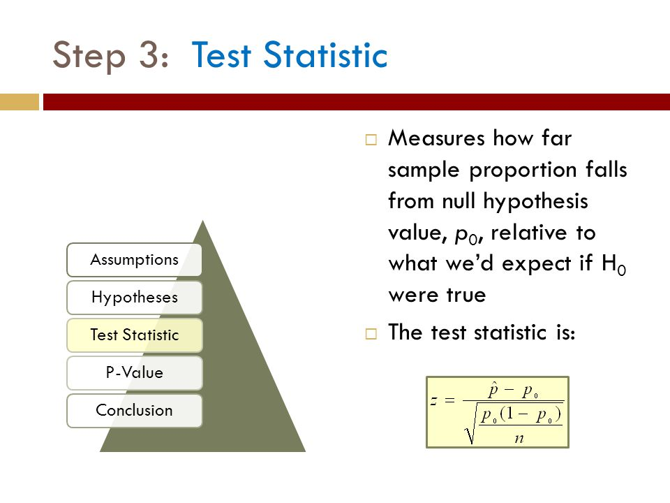  Measures how far sample proportion falls from null hypothesis value, p 0, relative to what we'd expect if H 0 were true  The test statistic is: Ste