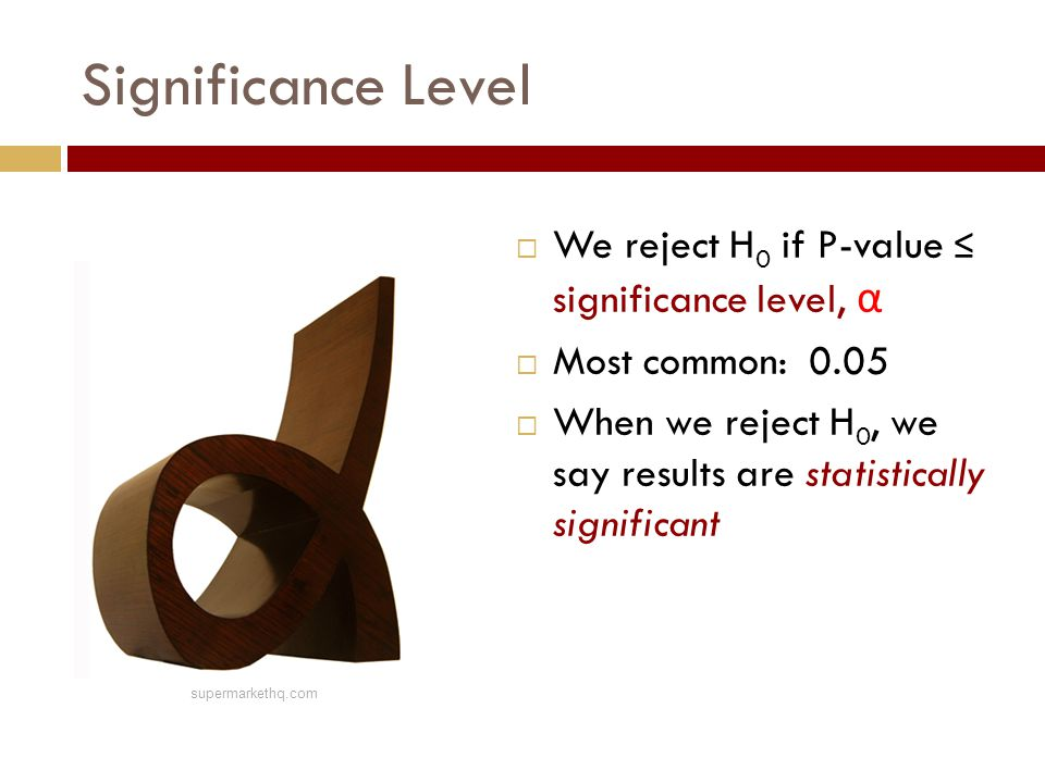 Significance Level  We reject H 0 if P-value ≤ significance level, α  Most common: 0.05  When we reject H 0, we say results are statistically signi