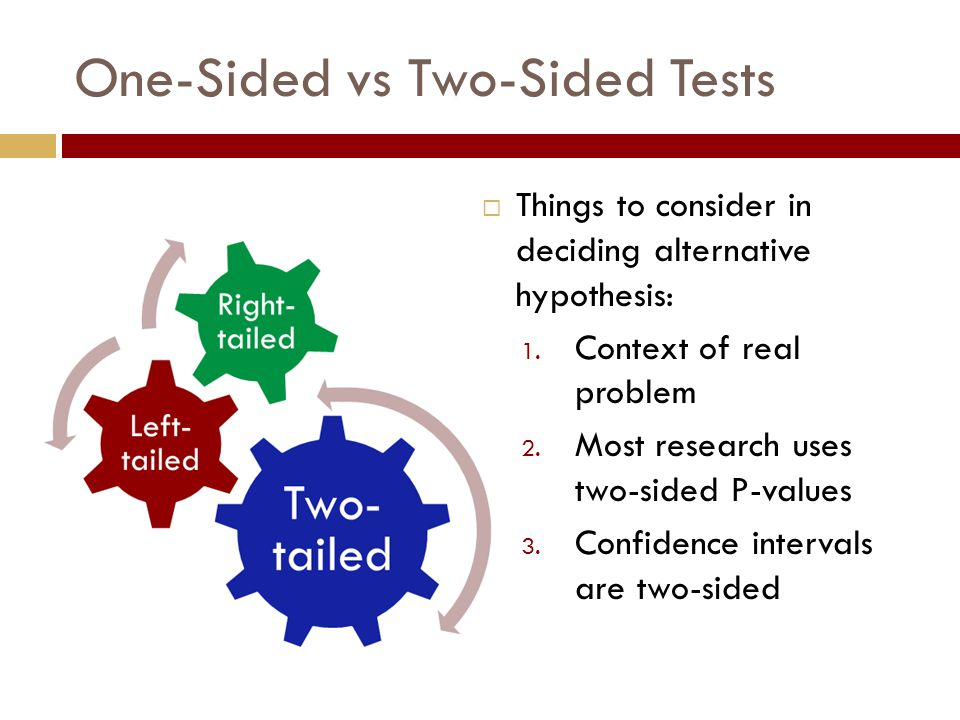 One-Sided vs Two-Sided Tests  Things to consider in deciding alternative hypothesis: 1. Context of real problem 2. Most research uses two-sided P-val