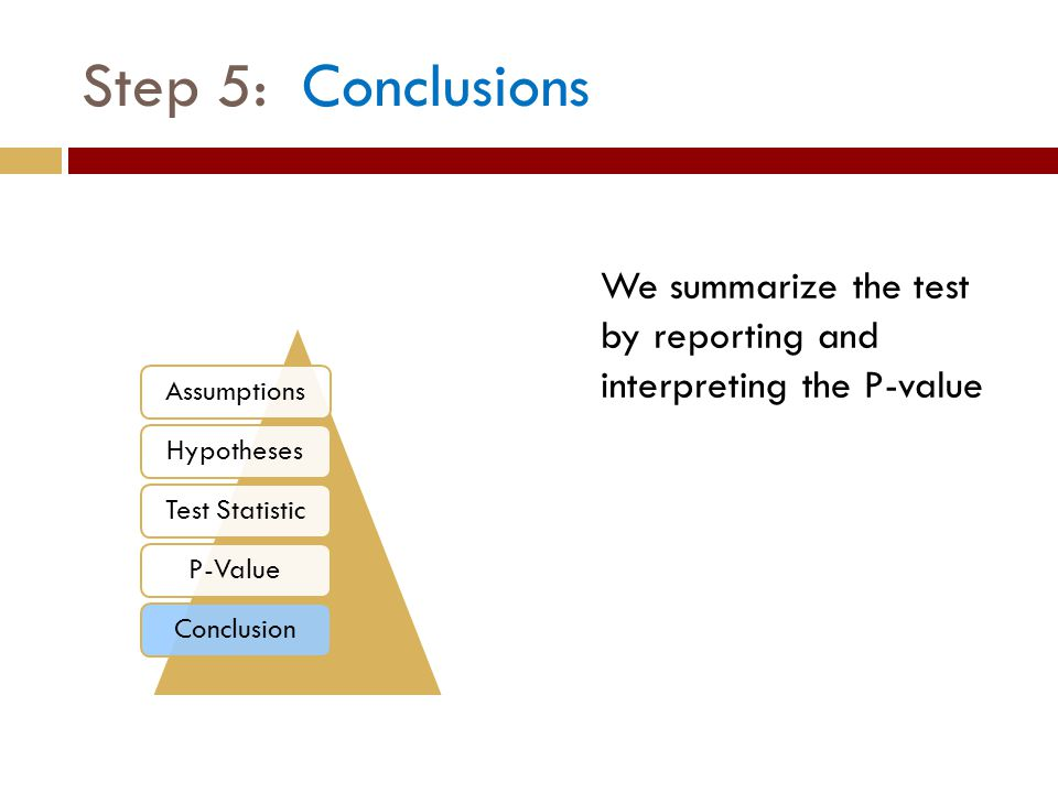 We summarize the test by reporting and interpreting the P-value Step 5: Conclusions AssumptionsHypothesesTest StatisticP-ValueConclusion