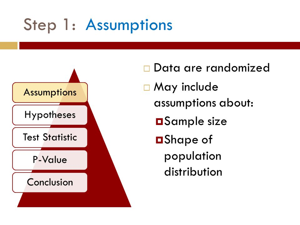 Step 1: Assumptions  Data are randomized  May include assumptions about:  Sample size  Shape of population distribution AssumptionsHypothesesTest