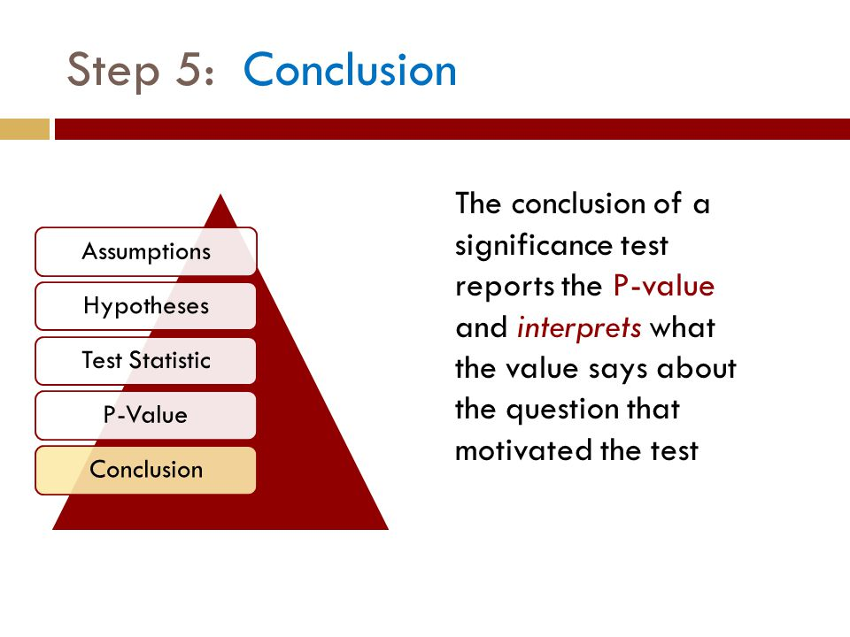 Step 5: Conclusion The conclusion of a significance test reports the P-value and interprets what the value says about the question that motivated the test AssumptionsHypothesesTest StatisticP-ValueConclusion