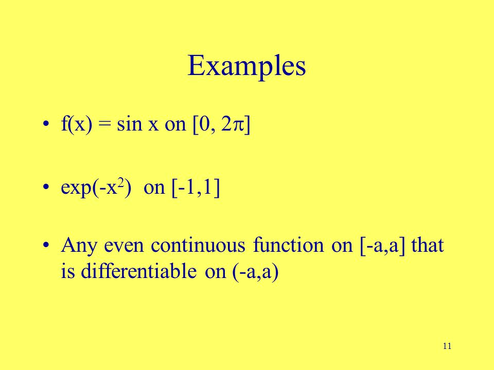 11 Examples f(x) = sin x on [0, 2  ] exp(-x 2 ) on [-1,1] Any even continuous function on [-a,a] that is differentiable on (-a,a)