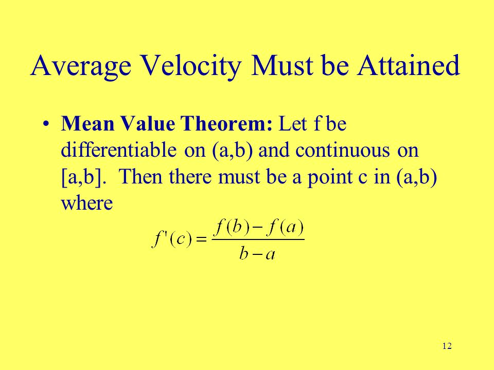 12 Average Velocity Must be Attained Mean Value Theorem: Let f be differentiable on (a,b) and continuous on [a,b].