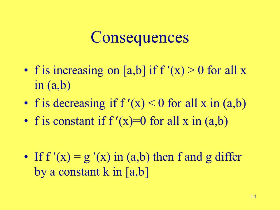 14 Consequences f is increasing on [a,b] if f (x) > 0 for all x in (a,b) f is decreasing if f (x) < 0 for all x in (a,b) f is constant if f (x)=0 for all x in (a,b) If f (x) = g (x) in (a,b) then f and g differ by a constant k in [a,b]