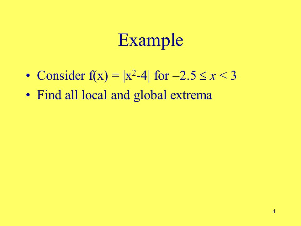 4 Example Consider f(x) = |x 2 -4| for –2.5  x < 3 Find all local and global extrema