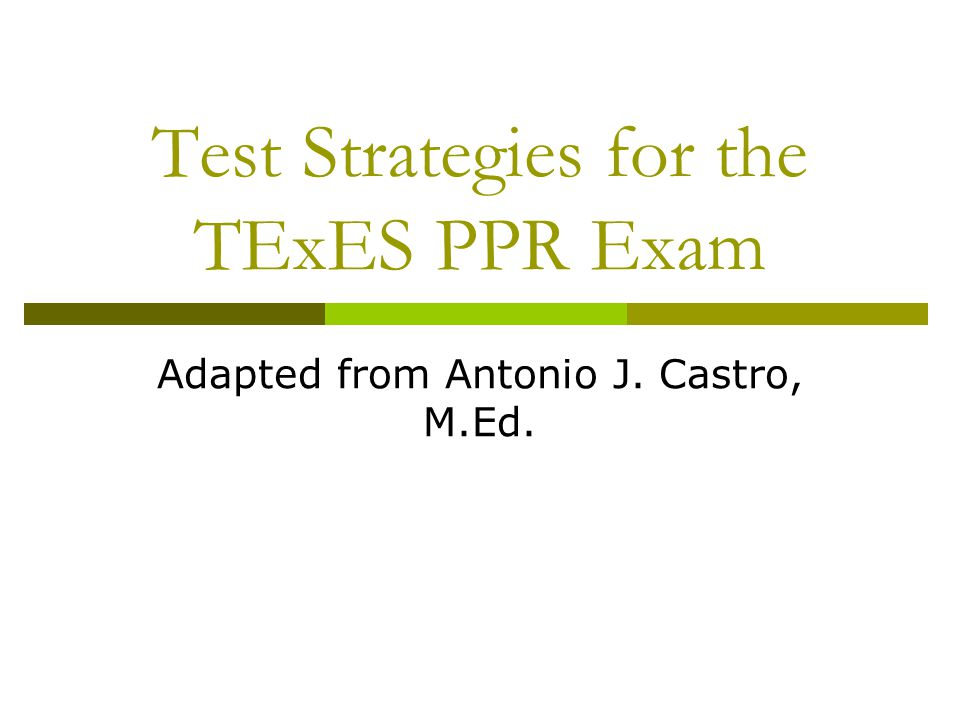 Test Strategies for the TExES PPR Exam Adapted from Antonio J. Castro, M.Ed.