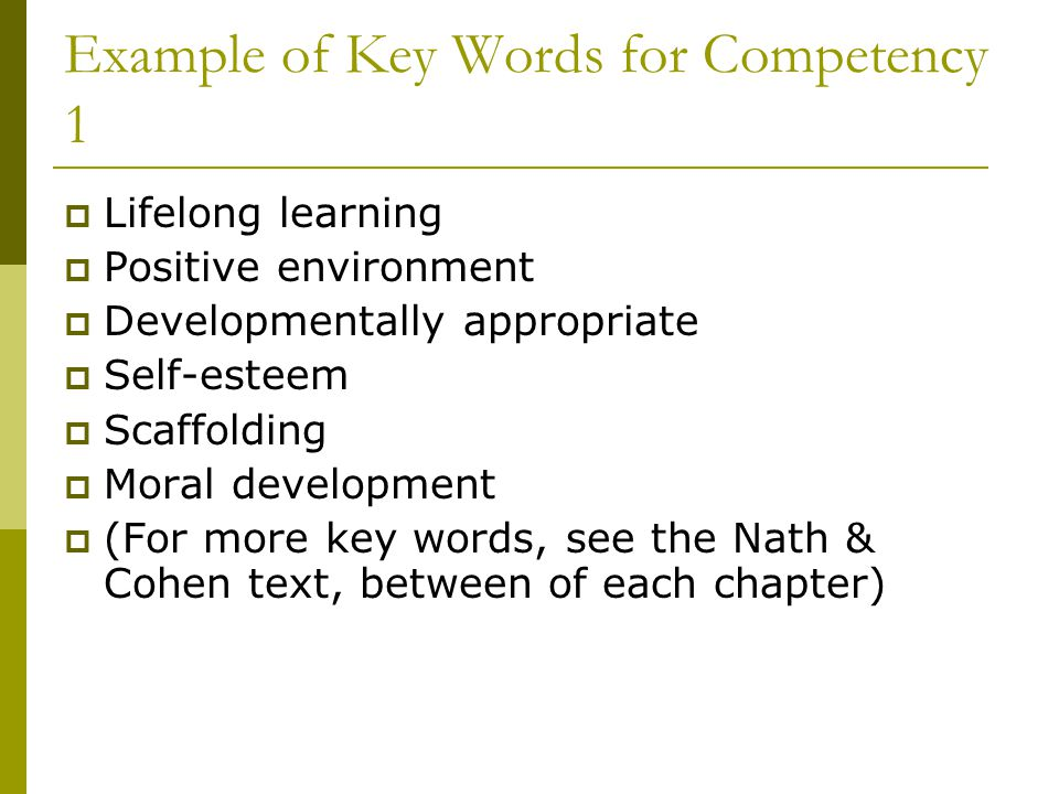 Example of Key Words for Competency 1  Lifelong learning  Positive environment  Developmentally appropriate  Self-esteem  Scaffolding  Moral dev