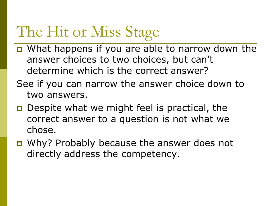 The Hit or Miss Stage  What happens if you are able to narrow down the answer choices to two choices, but can't determine which is the correct answer