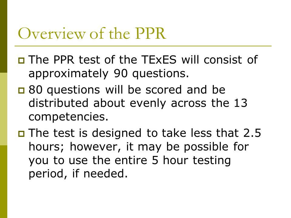 Overview of the PPR  The PPR test of the TExES will consist of approximately 90 questions.  80 questions will be scored and be distributed about eve
