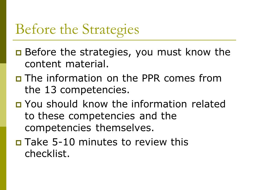 Before the Strategies  Before the strategies, you must know the content material.  The information on the PPR comes from the 13 competencies.  You