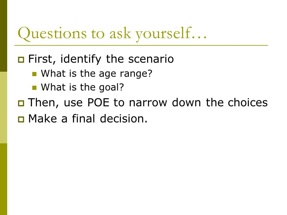 Questions to ask yourself…  First, identify the scenario What is the age range? What is the goal?  Then, use POE to narrow down the choices  Make a