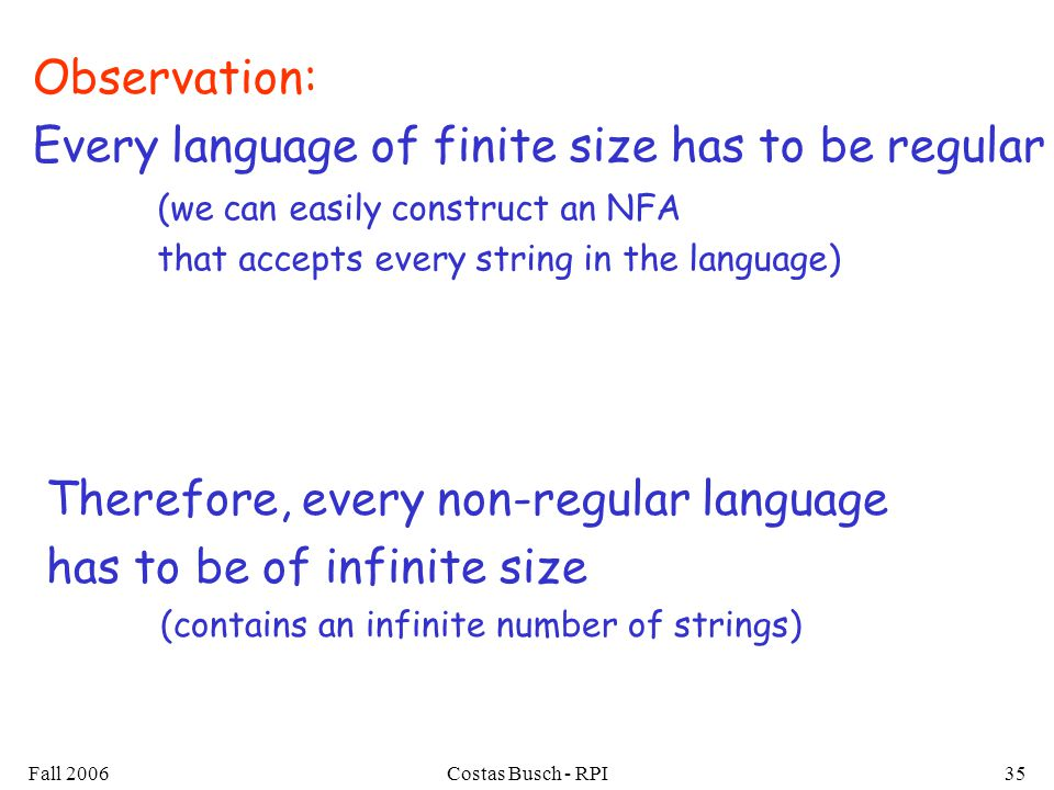 Fall 2006Costas Busch - RPI35 Observation: Every language of finite size has to be regular Therefore, every non-regular language has to be of infinite
