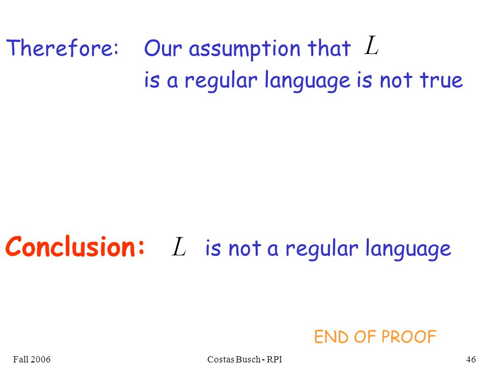 Fall 2006Costas Busch - RPI46 Our assumption that is a regular language is not true Conclusion: is not a regular language Therefore: END OF PROOF