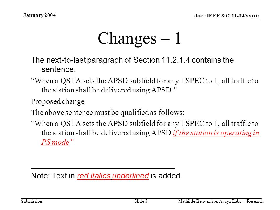 doc.: IEEE 802.11-04/xxxr0 Submission January 2004 Mathilde Benveniste, Avaya Labs -- ResearchSlide 3 Changes – 1 The next-to-last paragraph of Section 11.2.1.4 contains the sentence: When a QSTA sets the APSD subfield for any TSPEC to 1, all traffic to the station shall be delivered using APSD. Proposed change The above sentence must be qualified as follows: When a QSTA sets the APSD subfield for any TSPEC to 1, all traffic to the station shall be delivered using APSD if the station is operating in PS mode _________________________________ Note: Text in red italics underlined is added.