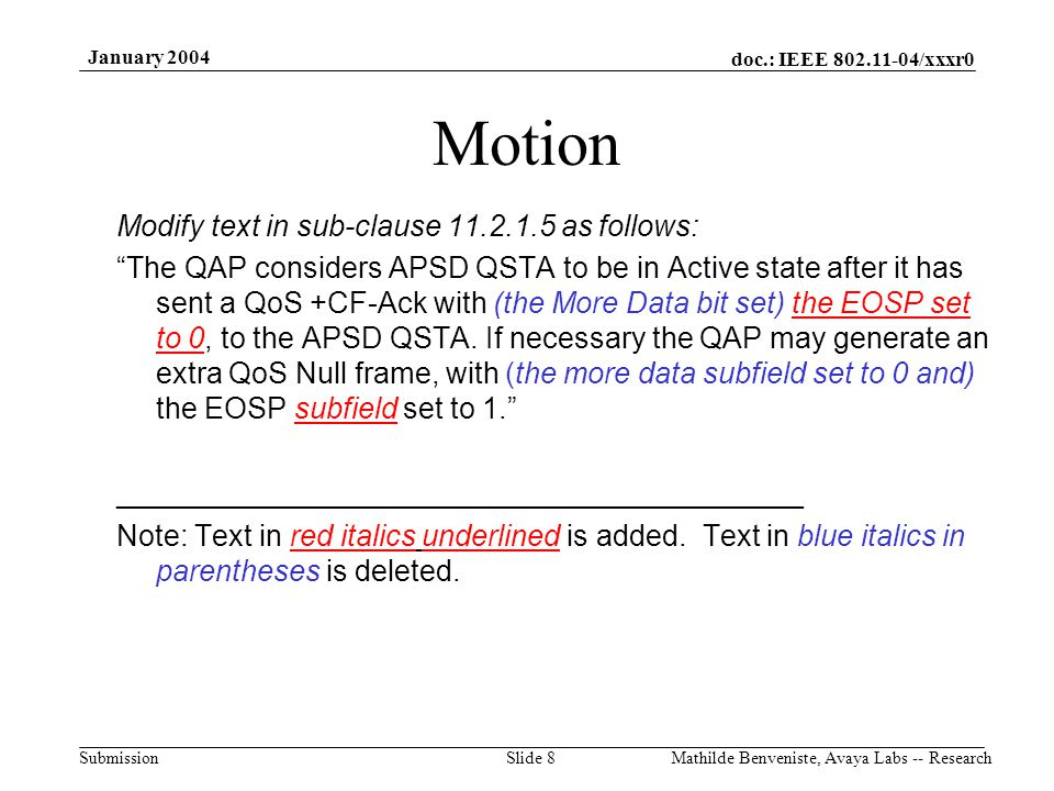 doc.: IEEE 802.11-04/xxxr0 Submission January 2004 Mathilde Benveniste, Avaya Labs -- ResearchSlide 8 Motion Modify text in sub-clause 11.2.1.5 as follows: The QAP considers APSD QSTA to be in Active state after it has sent a QoS +CF-Ack with (the More Data bit set) the EOSP set to 0, to the APSD QSTA.